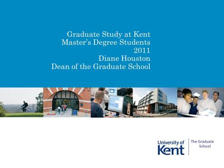 Graduate Study at Kent Master's Degree Students 2011 Diane Houston Dean of the Graduate School The Graduate School.