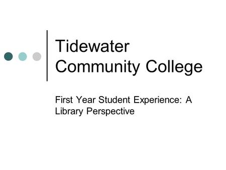 Tidewater Community College First Year Student Experience: A Library Perspective.