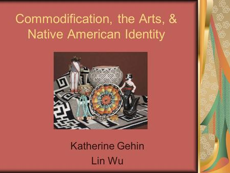 Commodification, the Arts, & Native American Identity Katherine Gehin Lin Wu.
