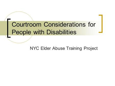 Courtroom Considerations for People with Disabilities NYC Elder Abuse Training Project.