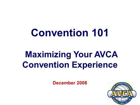 1 Convention 101 Maximizing Your AVCA Convention Experience December 2008.