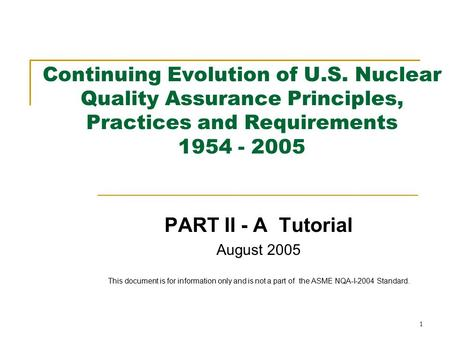 1 Continuing Evolution of U.S. Nuclear Quality Assurance Principles, Practices and Requirements 1954 - 2005 PART II - A Tutorial August 2005 This document.