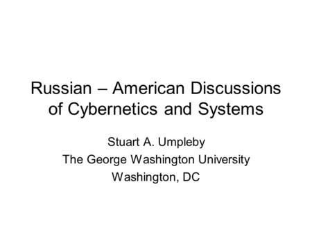 Russian – American Discussions of Cybernetics and Systems Stuart A. Umpleby The George Washington University Washington, DC.