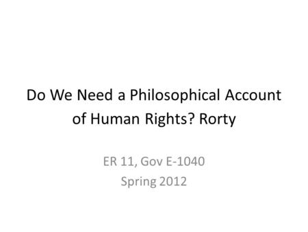 Do We Need a Philosophical Account of Human Rights? Rorty ER 11, Gov E-1040 Spring 2012.