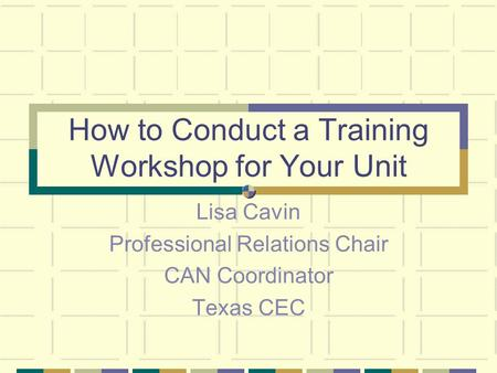 How to Conduct a Training Workshop for Your Unit Lisa Cavin Professional Relations Chair CAN Coordinator Texas CEC.