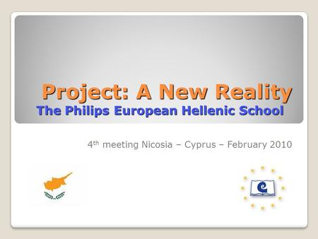 Project: A New Reality The Philips European Hellenic School Project: A New Reality The Philips European Hellenic School 4 th meeting Nicosia – Cyprus –