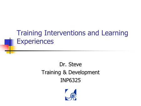 Training Interventions and Learning Experiences Dr. Steve Training & Development INP6325.