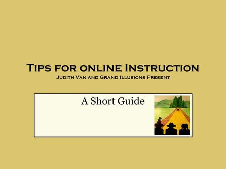 <strong>Tips</strong> for online Instruction Judith Van and Grand Illusions <strong>Present</strong> A Short Guide.