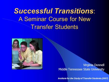 Successful Transitions : A Seminar Course for New Transfer Students Virginia Donnell Middle Tennessee State University Institute for the Study of Transfer.