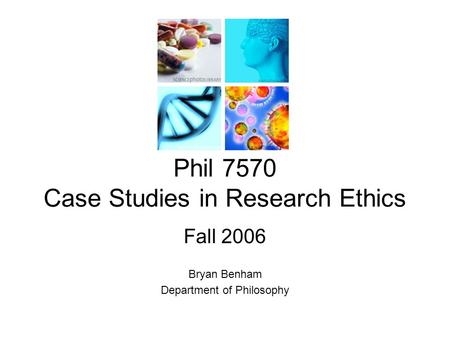 Phil 7570 Case Studies in Research Ethics Fall 2006 Bryan Benham Department of Philosophy.