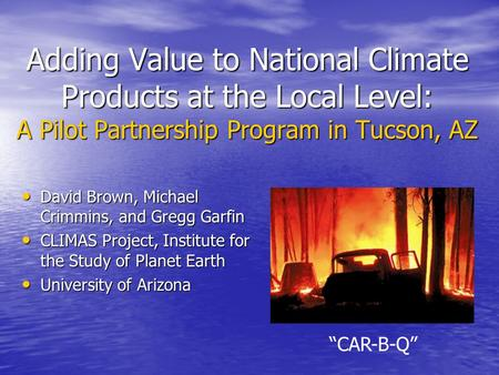 Adding Value to National Climate Products at the Local Level: A Pilot Partnership Program in Tucson, AZ David Brown, Michael Crimmins, and Gregg Garfin.