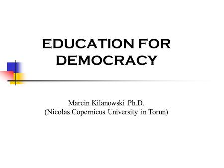 EDUCATION FOR DEMOCRACY Marcin Kilanowski Ph.D. (Nicolas Copernicus University in Torun)