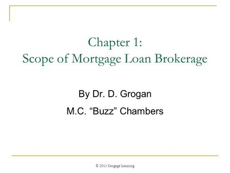 "© 2011 Cengage Learning Chapter 1: Scope of Mortgage Loan Brokerage By Dr. D. Grogan M.C. ""Buzz"" Chambers."