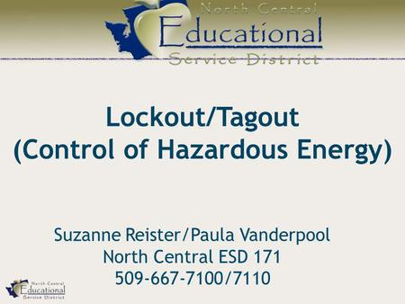 Lockout/Tagout (Control of Hazardous Energy) Suzanne Reister/Paula Vanderpool North Central ESD 171 509-667-7100/7110.