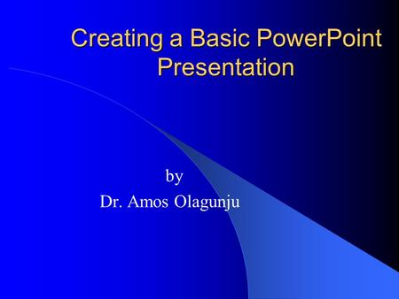 Creating a Basic PowerPoint Presentation by Dr. Amos Olagunju.