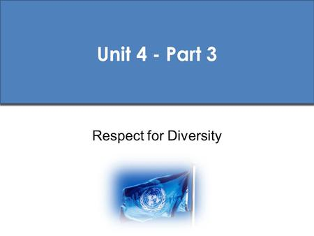 Unit 4 - Part 3 Respect for Diversity. UN Pre-Deployment Training (PDT) Standards Core PDT Materials 1 st Ed. 2009.