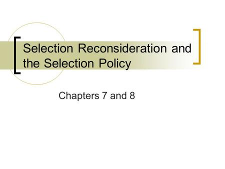 Selection Reconsideration and the Selection Policy Chapters 7 and 8.