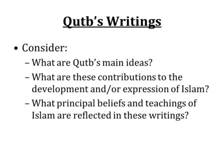 Qutb's Writings Consider: –What are Qutb's main ideas? –What are these contributions to the development and/or expression of Islam? –What principal beliefs.