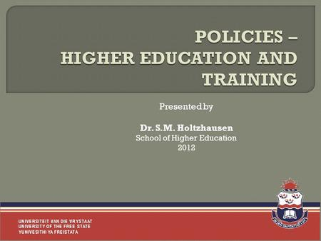 Presented by Dr. S.M. Holtzhausen School of Higher Education 2012.