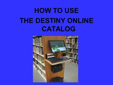 HOW TO USE THE DESTINY ONLINE CATALOG. Destiny Online This presentation is designed to introduce the new Destiny online public access catalog. Both students.