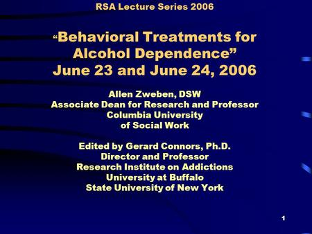 "1 RSA Lecture Series 2006 "" Behavioral Treatments for Alcohol Dependence"" June 23 and June 24, 2006 Allen Zweben, DSW Associate Dean for Research and Professor."