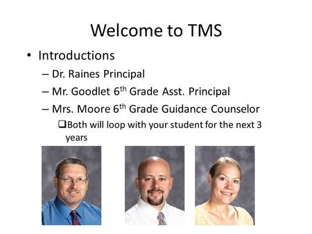 Welcome to TMS Introductions – Dr. Raines Principal – Mr. Goodlet 6 th Grade Asst. Principal – Mrs. Moore 6 th Grade Guidance Counselor  Both will loop.