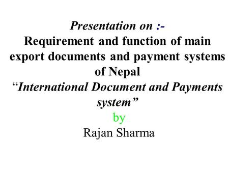 "Presentation on :- Requirement and function of main export documents and payment systems of Nepal ""International Document and Payments system"" by Rajan."