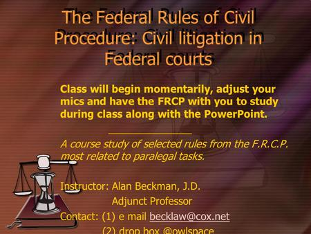 The Federal Rules of Civil Procedure: Civil litigation in Federal courts Class will begin momentarily, adjust your mics and have the FRCP with you to study.