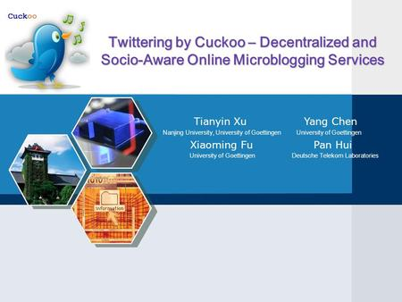 Twittering by Cuckoo – Decentralized and Socio-Aware Online Microblogging Services Tianyin Xu Yang Chen Nanjing University, University of Goettingen University.