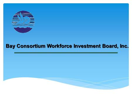 "Bay Consortium Workforce Investment Board, Inc.. Topics to be Covered The Broad View ""Who We Are & What We Do"" Workforce Investment #13 Area Board Strategic."