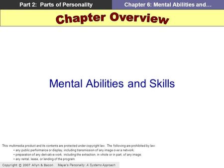 Copyright © 2007 Allyn & Bacon Mayer's Personality: A Systems Approach Part 2: Parts of PersonalityChapter 6: Mental Abilities and… Mental Abilities and.