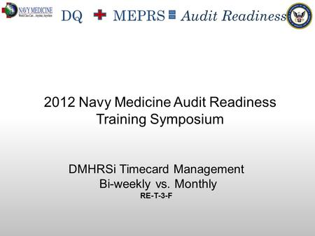 DQ MEPRS Audit Readiness DMHRSi Timecard Management Bi-weekly vs. Monthly RE-T-3-F 2012 Navy Medicine Audit Readiness Training Symposium.