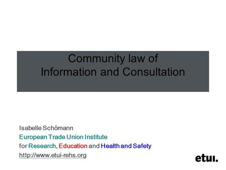 Community law of Information and Consultation Isabelle Schömann European Trade Union Institute for Research, Education and Health and Safety