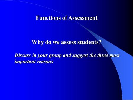 1 Functions of Assessment Why do we assess students? Discuss in your group and suggest the three most important reasons.