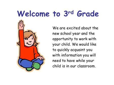 Welcome to 3 rd Grade We are excited about the new school year and the opportunity to work with your child. We would like to quickly acquaint you with.