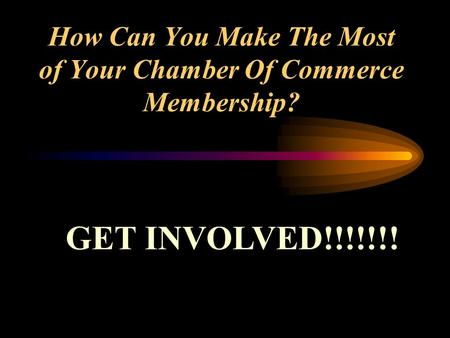 How Can You Make The Most of Your Chamber Of Commerce Membership? GET INVOLVED!!!!!!!