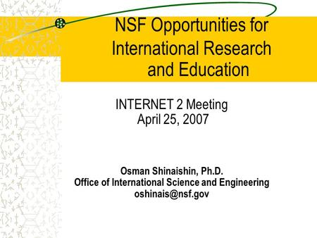NSF Opportunities for International Research INTERNET 2 Meeting April 25, 2007 Osman Shinaishin, Ph.D. Office of International Science and Engineering.
