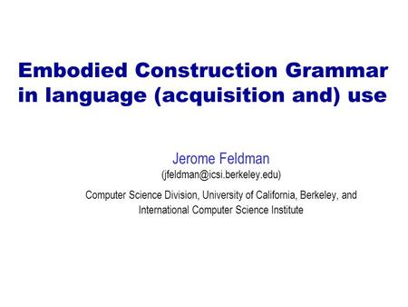 Embodied Construction Grammar in language (acquisition and) use Jerome Feldman Computer Science Division, University of California,