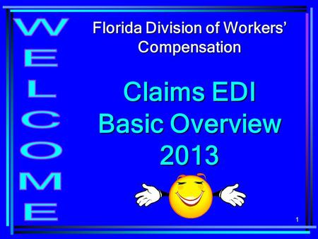 1 Florida Division of Workers' Compensation Claims EDI Basic Overview 2013.