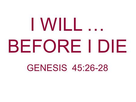 I WILL … BEFORE I DIE GENESIS 45:26-28. Death Is Sure Psalms 90:10 The days of our lives are seventy years; and if by reason of strength they are eighty.
