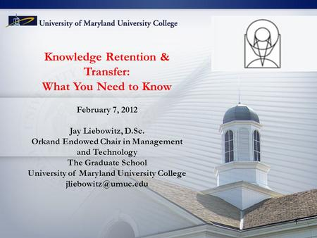 Knowledge Retention & Transfer: What You Need to Know February 7, 2012 Jay Liebowitz, D.Sc. Orkand Endowed Chair in Management and Technology The Graduate.