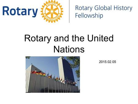 Rotary and the United Nations 2015.02.05. Rotary and the United Nations In 1945, reps. of 50 countries met in San Francisco at the UN Conference on Intl.