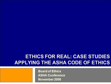 Board of Ethics ASHA Conference November 2008 ETHICS FOR REAL: CASE STUDIES APPLYING THE ASHA CODE OF ETHICS.