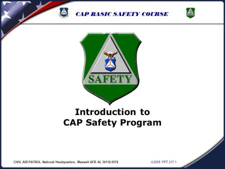 CIVIL AIR PATROL National Headquarters, Maxwell AFB AL 36112-5572 4-2008 PPT 217.1 CAP BASIC SAFETY COURSE Introduction to CAP Safety Program.