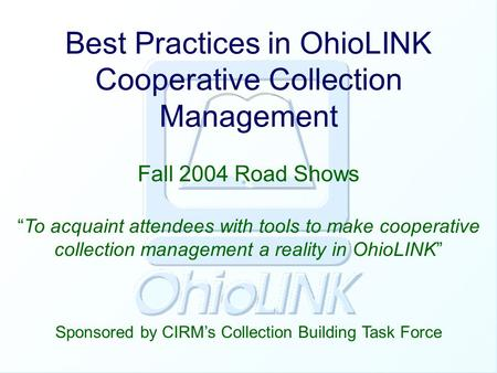 "Best Practices in OhioLINK Cooperative Collection Management Fall 2004 Road Shows Sponsored by CIRM's Collection Building Task Force ""To acquaint attendees."