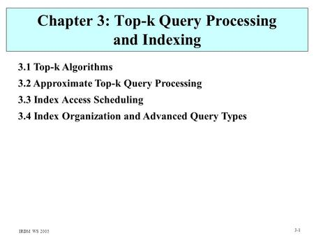 IRDM WS 2005 3-1 Chapter 3: Top-k Query Processing and Indexing 3.1 Top-k Algorithms 3.2 Approximate Top-k Query Processing 3.3 Index Access Scheduling.