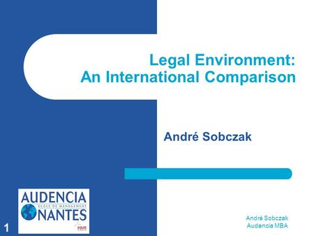 André Sobczak Audencia MBA 1 Legal Environment: An International Comparison André Sobczak.