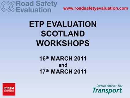 Www.roadsafetyevaluation.com ETP EVALUATION SCOTLAND WORKSHOPS 16 th MARCH 2011 and 17 th MARCH 2011.