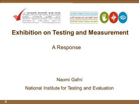 3 Exhibition on Testing and Measurement A Response Naomi Gafni National Institute for Testing and Evaluation.
