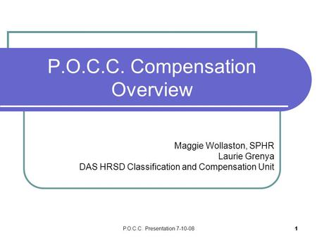 P.O.C.C. Presentation 7-10-08 1 P.O.C.C. Compensation Overview Maggie Wollaston, SPHR Laurie Grenya DAS HRSD Classification and Compensation Unit.